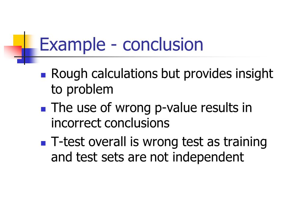 Example - conclusion Rough calculations but provides insight to problem The use of wrong p-value results in incorrect conclusions T-test overall is wrong test as training and test sets are not independent