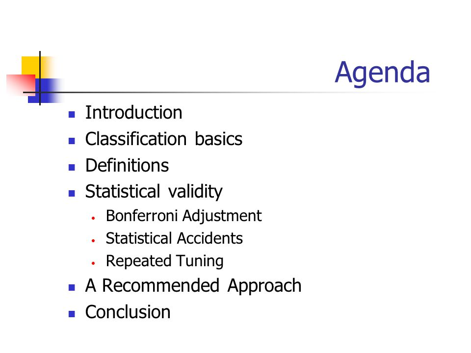 Agenda Introduction Classification basics Definitions Statistical validity Bonferroni Adjustment Statistical Accidents Repeated Tuning A Recommended Approach Conclusion