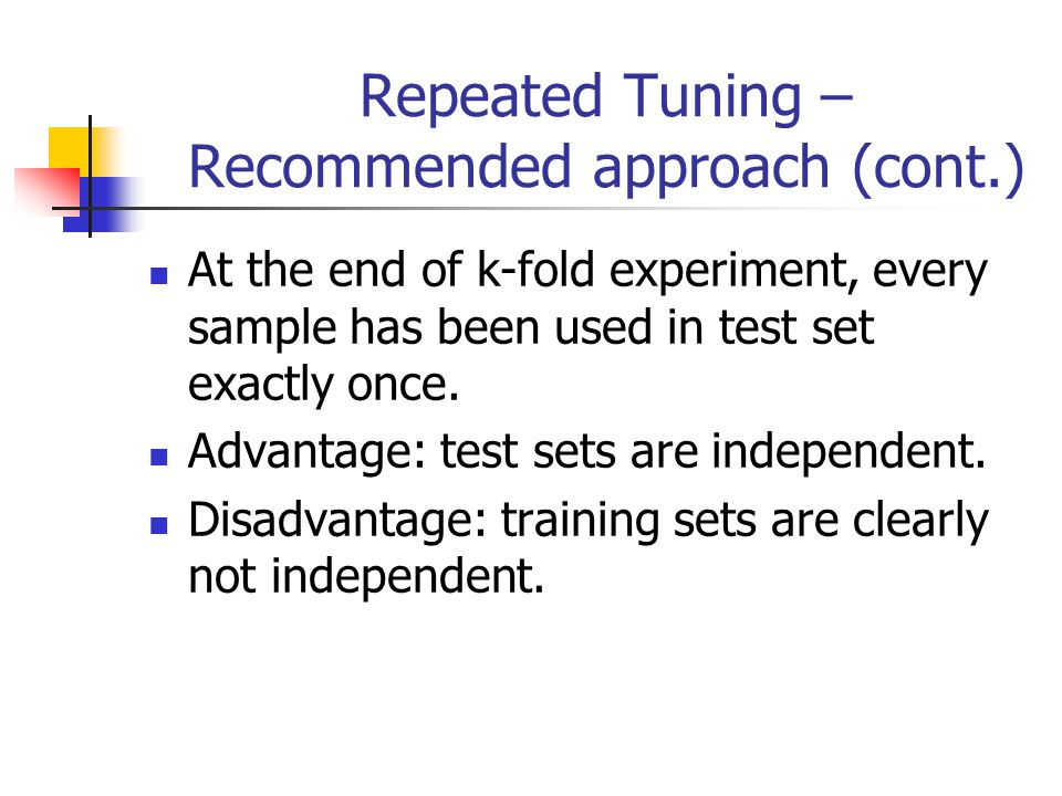 Repeated Tuning – Recommended approach (cont.) At the end of k-fold experiment, every sample has been used in test set exactly once.