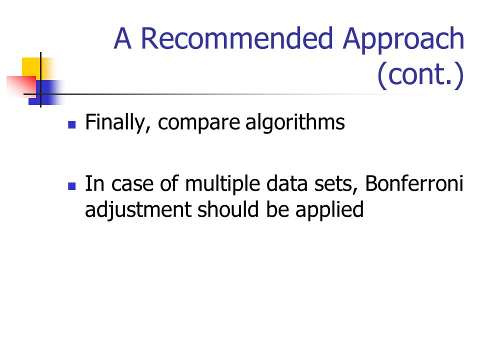 A Recommended Approach (cont.) Finally, compare algorithms In case of multiple data sets, Bonferroni adjustment should be applied