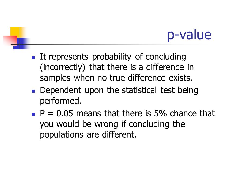 p-value It represents probability of concluding (incorrectly) that there is a difference in samples when no true difference exists.