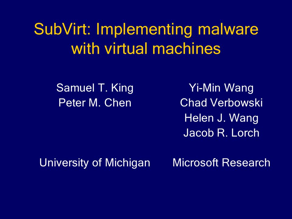SubVirt: Implementing malware with virtual machines Yi-Min Wang Chad Verbowski Helen J.