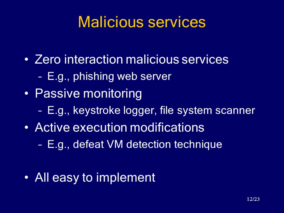12/23 Malicious services Zero interaction malicious services –E.g., phishing web server Passive monitoring –E.g., keystroke logger, file system scanner Active execution modifications –E.g., defeat VM detection technique All easy to implement