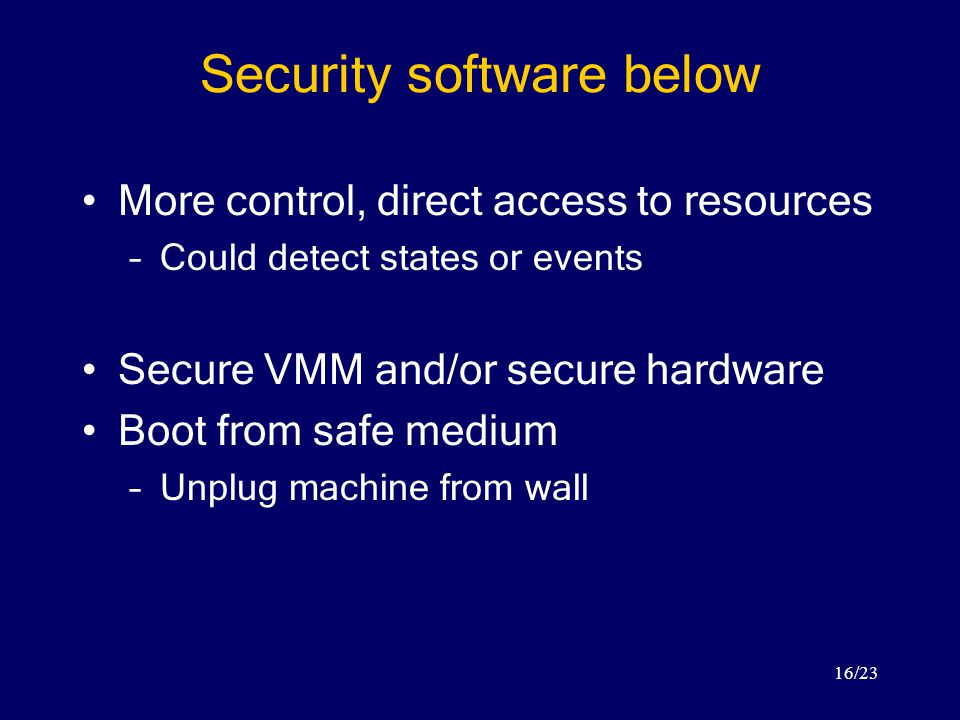 16/23 Security software below More control, direct access to resources –Could detect states or events Secure VMM and/or secure hardware Boot from safe medium –Unplug machine from wall