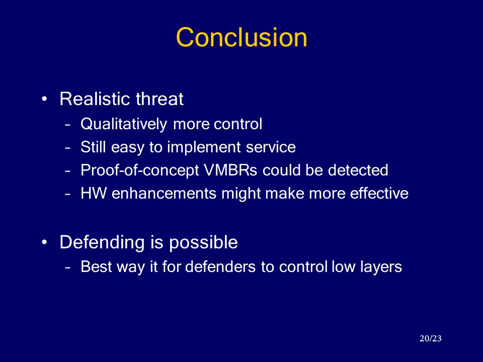 20/23 Conclusion Realistic threat –Qualitatively more control –Still easy to implement service –Proof-of-concept VMBRs could be detected –HW enhancements might make more effective Defending is possible –Best way it for defenders to control low layers