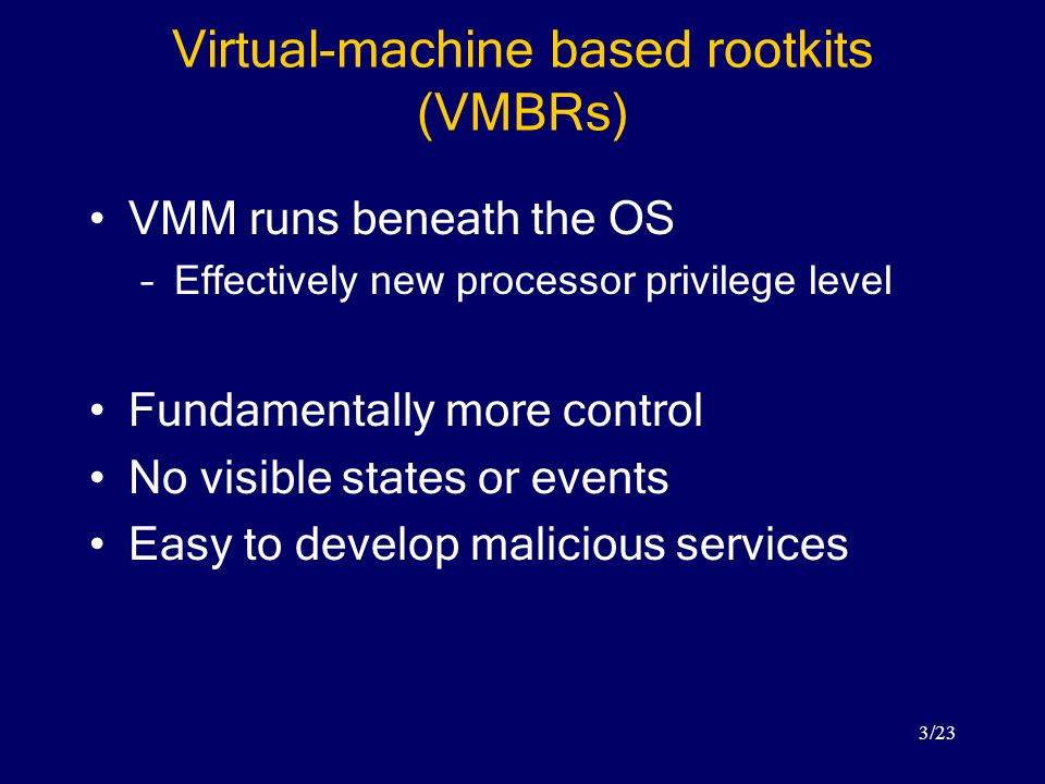 3/23 Virtual-machine based rootkits (VMBRs) VMM runs beneath the OS –Effectively new processor privilege level Fundamentally more control No visible states or events Easy to develop malicious services