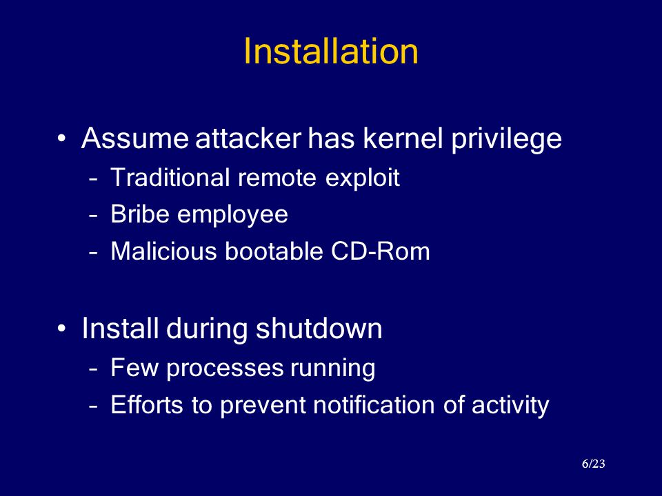 6/23 Installation Assume attacker has kernel privilege –Traditional remote exploit –Bribe employee –Malicious bootable CD-Rom Install during shutdown –Few processes running –Efforts to prevent notification of activity