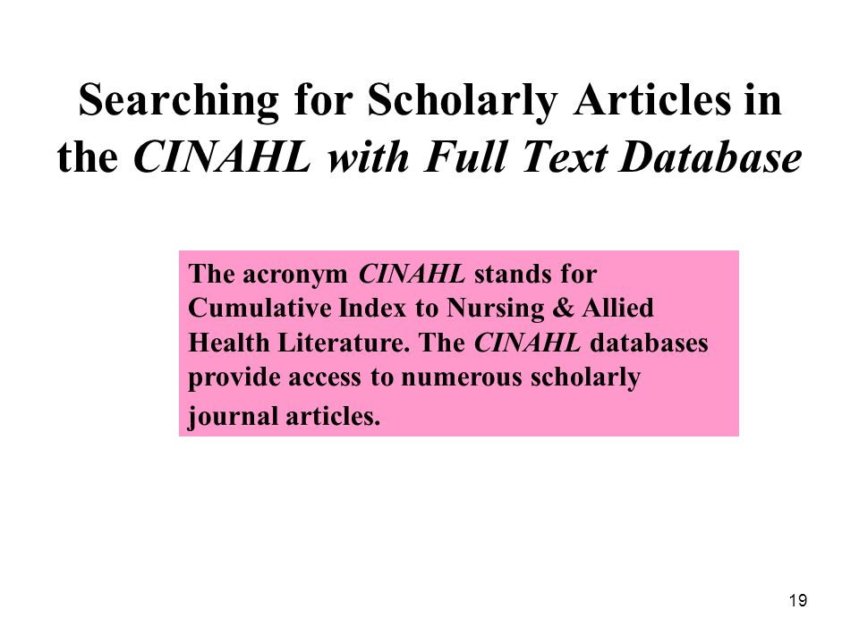 19 Searching for Scholarly Articles in the CINAHL with Full Text Database The acronym CINAHL stands for Cumulative Index to Nursing & Allied Health Literature.