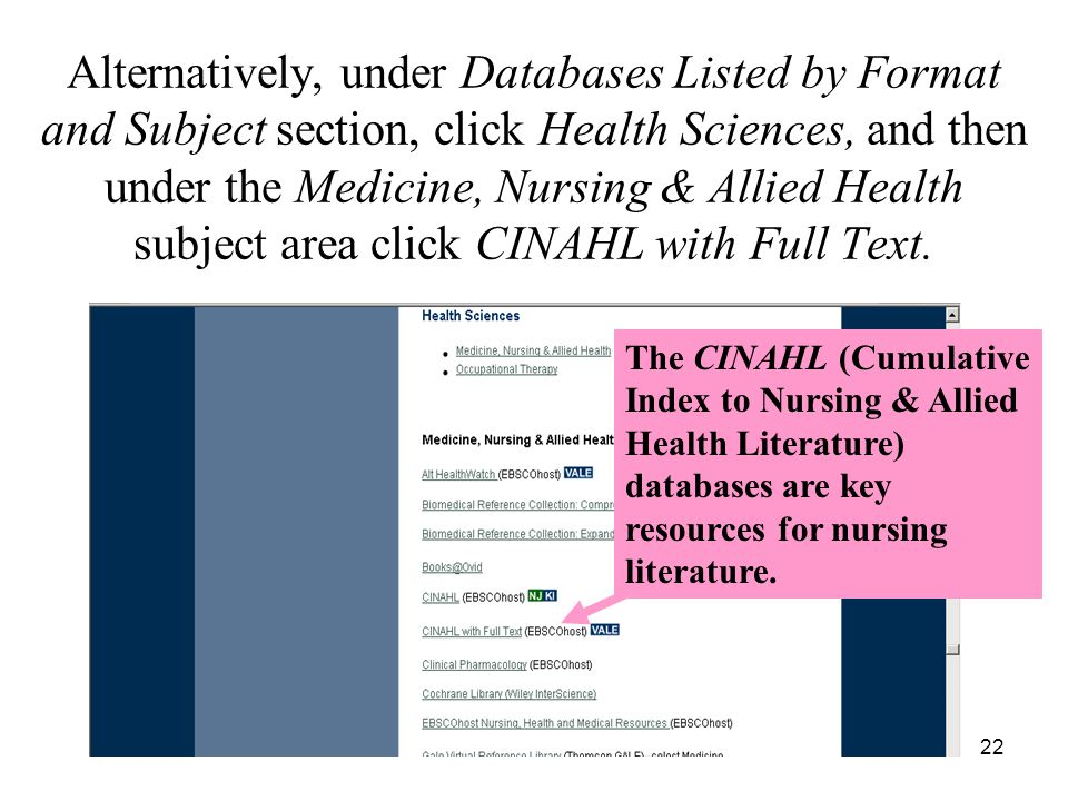22 Alternatively, under Databases Listed by Format and Subject section, click Health Sciences, and then under the Medicine, Nursing & Allied Health subject area click CINAHL with Full Text.