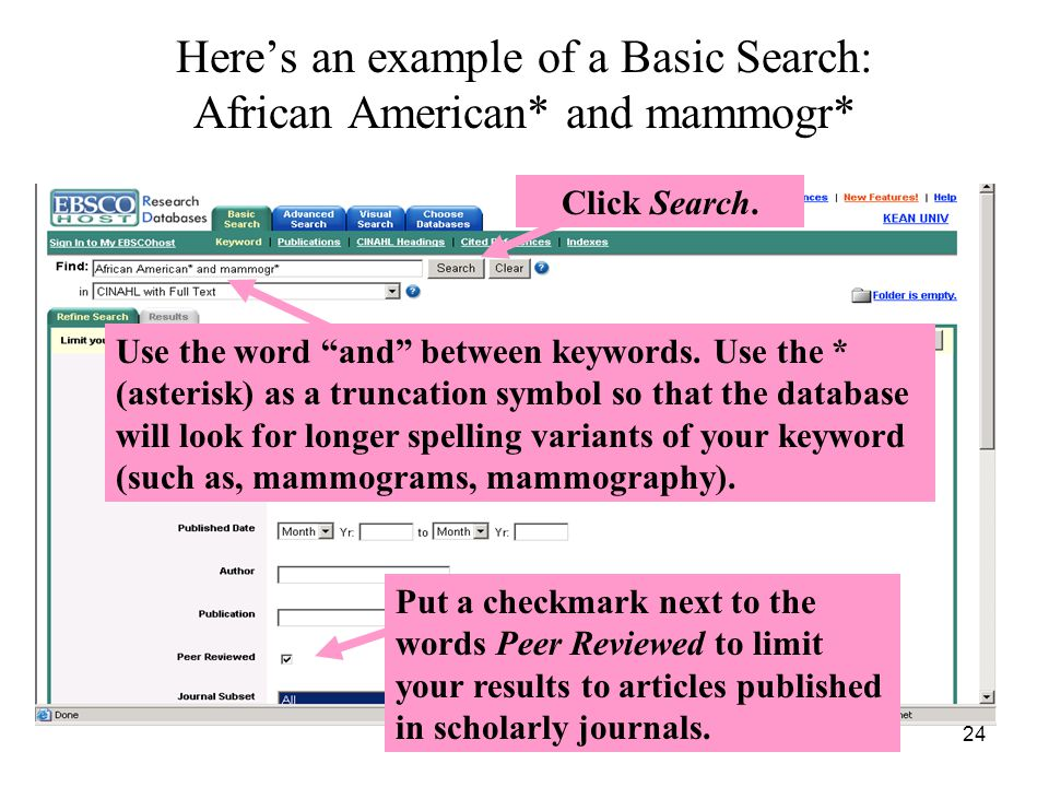 24 Here's an example of a Basic Search: African American* and mammogr* Use the word and between keywords.