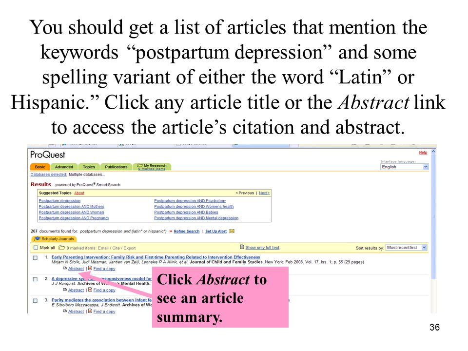 36 You should get a list of articles that mention the keywords postpartum depression and some spelling variant of either the word Latin or Hispanic. Click any article title or the Abstract link to access the article's citation and abstract.