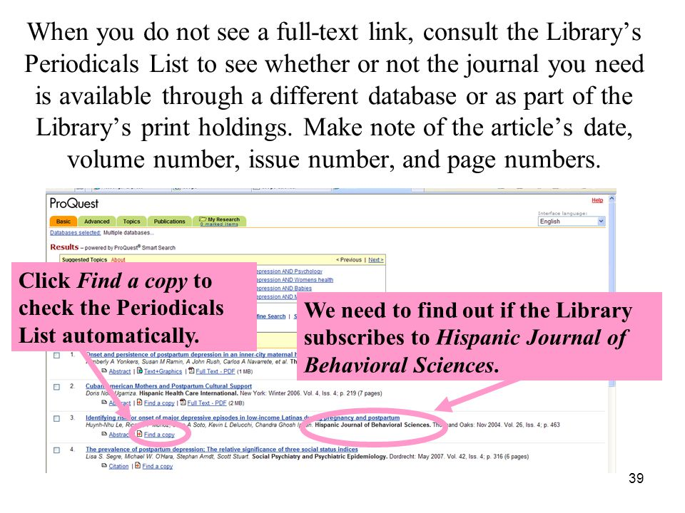 39 When you do not see a full-text link, consult the Library's Periodicals List to see whether or not the journal you need is available through a different database or as part of the Library's print holdings.