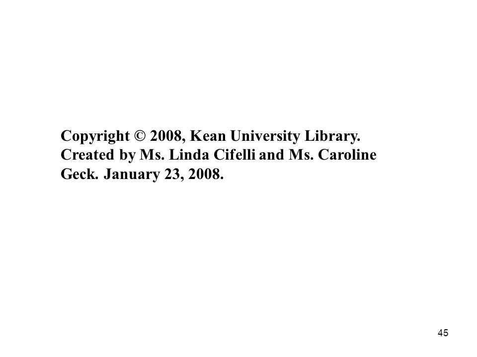 45 Copyright © 2008, Kean University Library. Created by Ms.