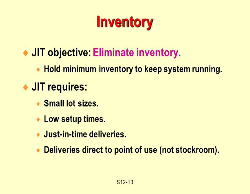 S12-13  JIT objective: Eliminate inventory.  Hold minimum inventory to keep system running.