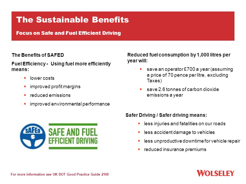 The Benefits of SAFED Fuel Efficiency - Using fuel more efficiently means:  lower costs  improved profit margins  reduced emissions  improved environmental performance Reduced fuel consumption by 1,000 litres per year will:  save an operator £700 a year (assuming a price of 70 pence per litre, excluding Taxes)  save 2.6 tonnes of carbon dioxide emissions a year For more information see UK DOT Good Practice Guide 2100 The Sustainable Benefits Focus on Safe and Fuel Efficient Driving Safer Driving / Safer driving means:  less injuries and fatalities on our roads  less accident damage to vehicles  less unproductive downtime for vehicle repair  reduced insurance premiums