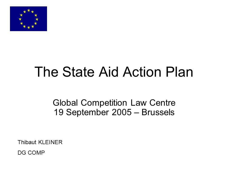 The State Aid Action Plan Thibaut KLEINER DG COMP Global Competition Law Centre 19 September 2005 – Brussels