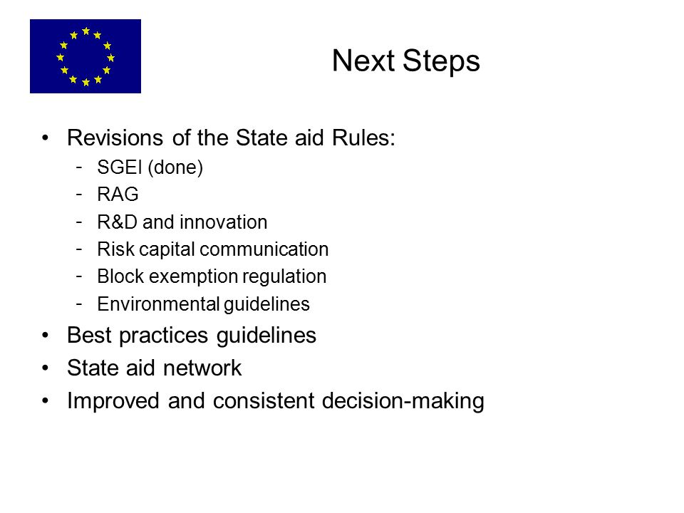 Next Steps Revisions of the State aid Rules: - SGEI (done) - RAG - R&D and innovation - Risk capital communication - Block exemption regulation - Environmental guidelines Best practices guidelines State aid network Improved and consistent decision-making