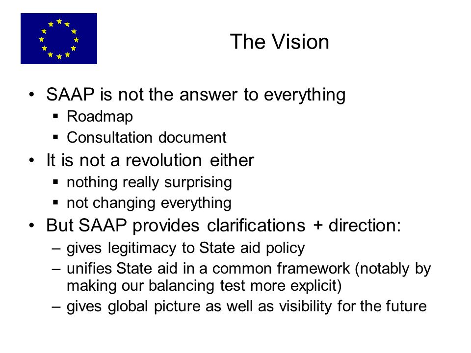 SAAP is not the answer to everything  Roadmap  Consultation document It is not a revolution either  nothing really surprising  not changing everything But SAAP provides clarifications + direction: –gives legitimacy to State aid policy –unifies State aid in a common framework (notably by making our balancing test more explicit) –gives global picture as well as visibility for the future