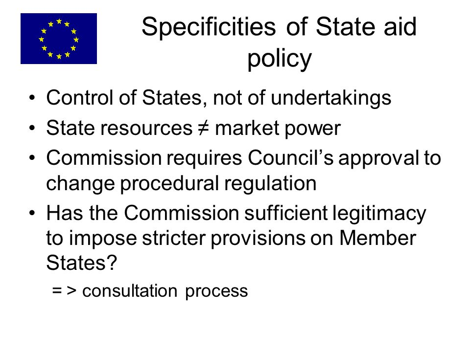 Specificities of State aid policy Control of States, not of undertakings State resources ≠ market power Commission requires Council's approval to change procedural regulation Has the Commission sufficient legitimacy to impose stricter provisions on Member States.