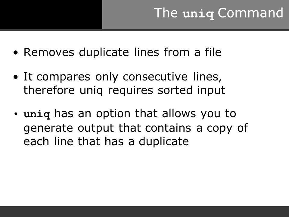 The uniq Command Removes duplicate lines from a file It compares only consecutive lines, therefore uniq requires sorted input uniq has an option that allows you to generate output that contains a copy of each line that has a duplicate
