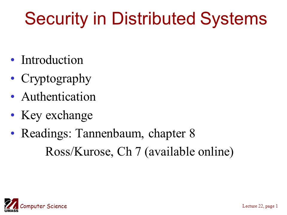 Computer Science Lecture 22, page 1 Security in Distributed Systems Introduction Cryptography Authentication Key exchange Readings: Tannenbaum, chapter 8 Ross/Kurose, Ch 7 (available online)