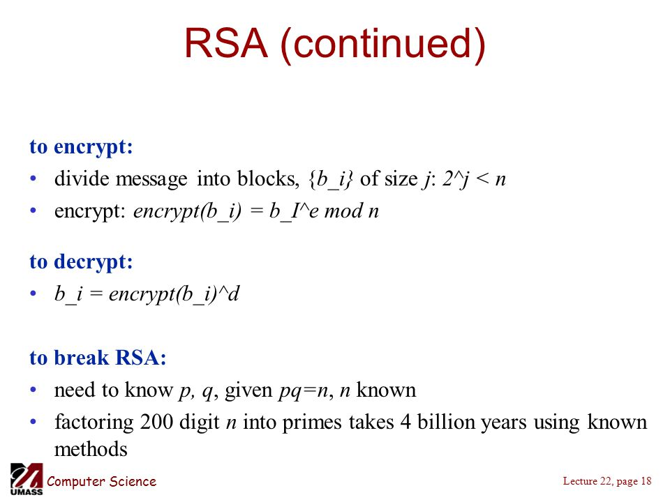 Computer Science Lecture 22, page 18 RSA (continued) to encrypt: divide message into blocks, {b_i} of size j: 2^j < n encrypt: encrypt(b_i) = b_I^e mod n to decrypt: b_i = encrypt(b_i)^d to break RSA: need to know p, q, given pq=n, n known factoring 200 digit n into primes takes 4 billion years using known methods