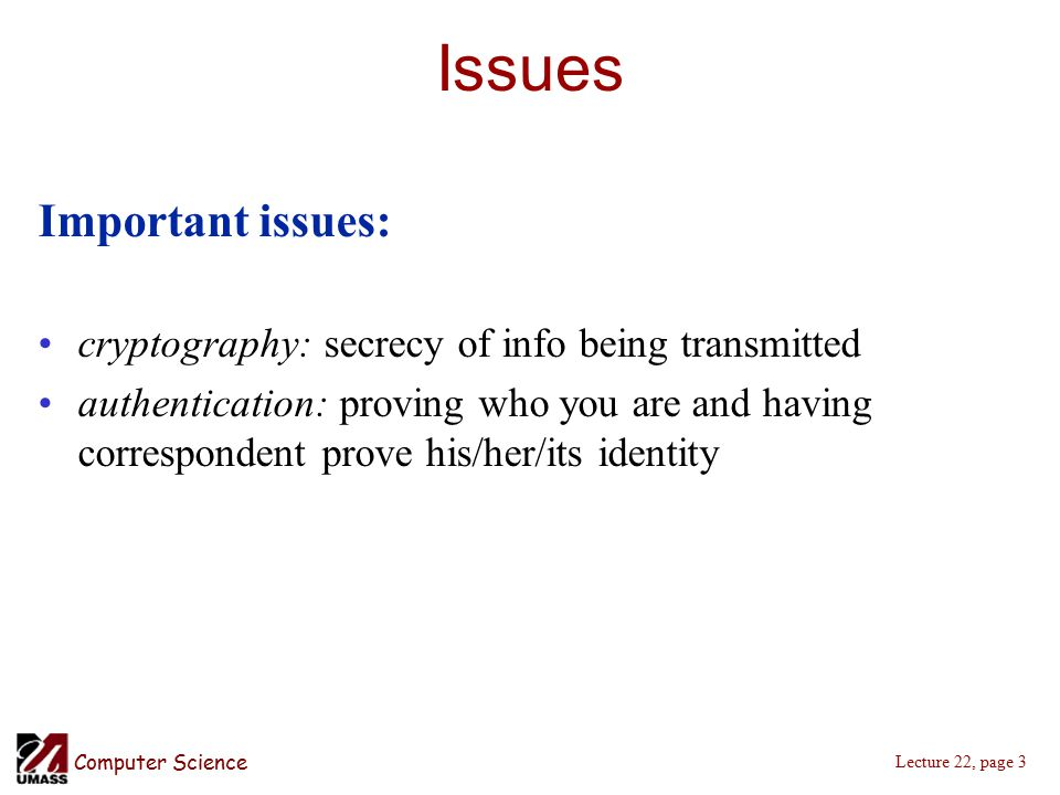 Computer Science Lecture 22, page 3 Issues Important issues: cryptography: secrecy of info being transmitted authentication: proving who you are and having correspondent prove his/her/its identity