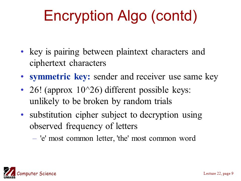 Computer Science Lecture 22, page 9 Encryption Algo (contd) key is pairing between plaintext characters and ciphertext characters symmetric key: sender and receiver use same key 26.