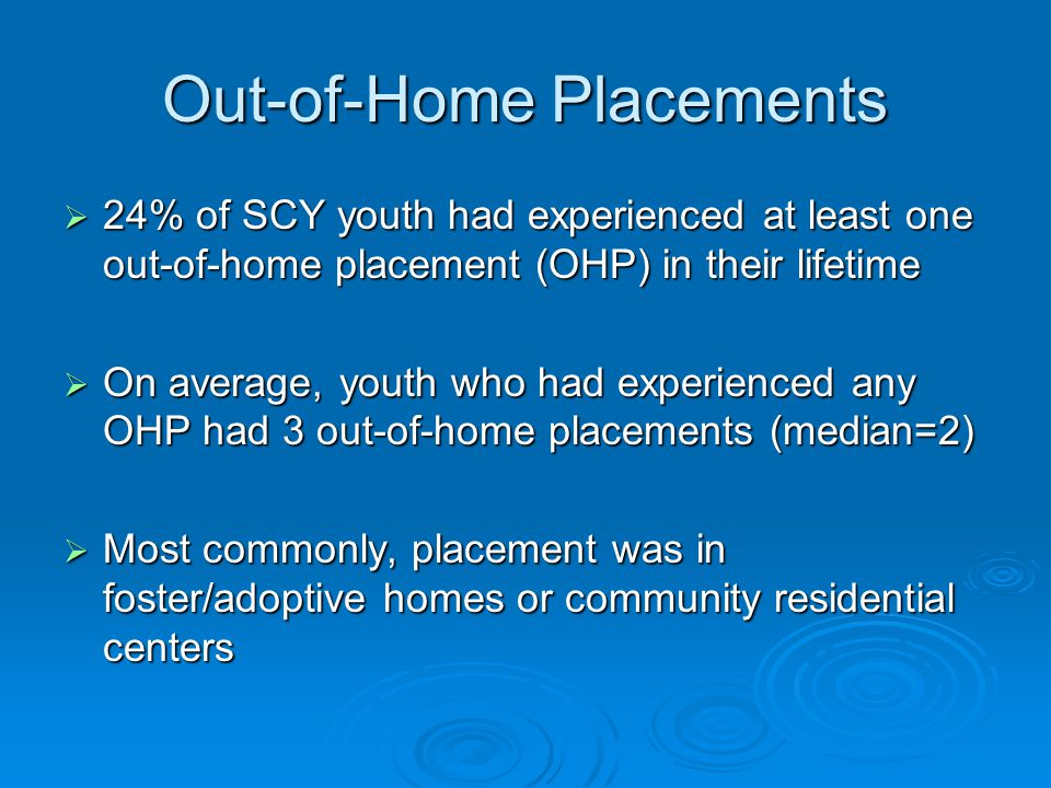 Out-of-Home Placements  24% of SCY youth had experienced at least one out-of-home placement (OHP) in their lifetime  On average, youth who had experienced any OHP had 3 out-of-home placements (median=2)  Most commonly, placement was in foster/adoptive homes or community residential centers