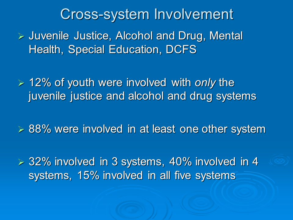 Cross-system Involvement  Juvenile Justice, Alcohol and Drug, Mental Health, Special Education, DCFS  12% of youth were involved with only the juvenile justice and alcohol and drug systems  88% were involved in at least one other system  32% involved in 3 systems, 40% involved in 4 systems, 15% involved in all five systems