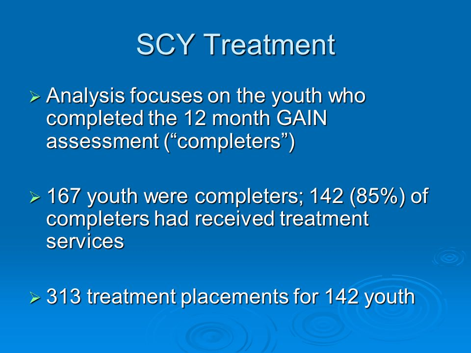 SCY Treatment  Analysis focuses on the youth who completed the 12 month GAIN assessment ( completers )  167 youth were completers; 142 (85%) of completers had received treatment services  313 treatment placements for 142 youth