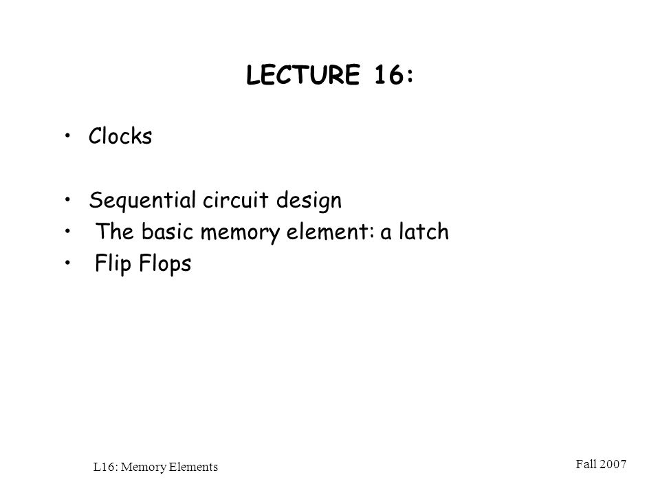 Fall 2007 L16: Memory Elements LECTURE 16: Clocks Sequential circuit design The basic memory element: a latch Flip Flops
