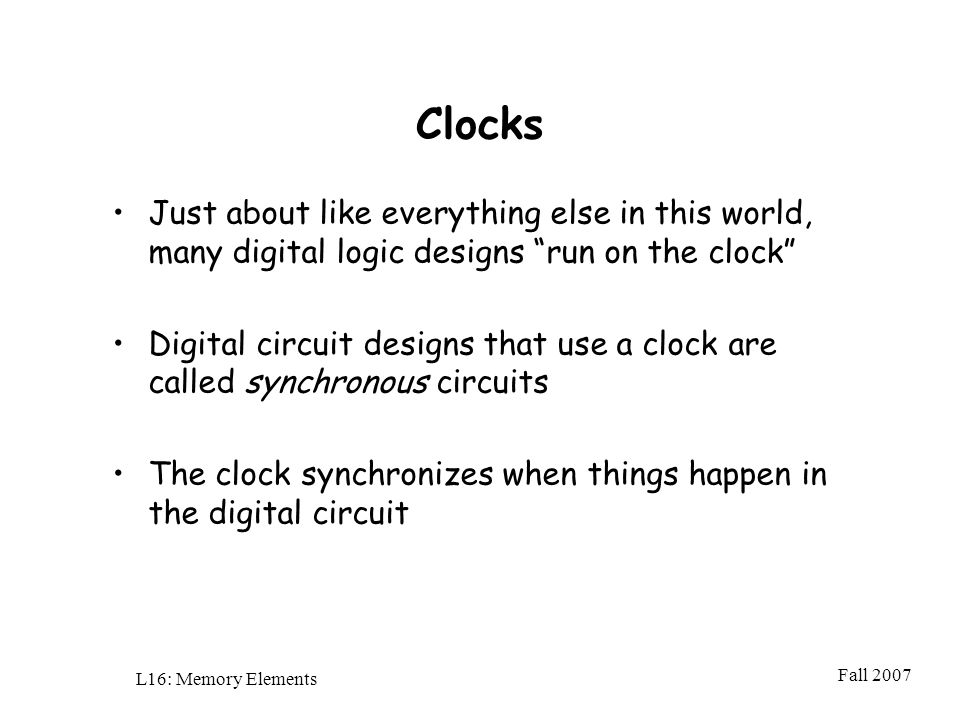 Fall 2007 L16: Memory Elements Clocks Just about like everything else in this world, many digital logic designs run on the clock Digital circuit designs that use a clock are called synchronous circuits The clock synchronizes when things happen in the digital circuit