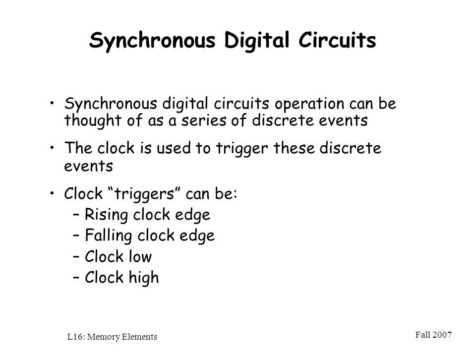 Fall 2007 L16: Memory Elements Synchronous Digital Circuits Synchronous digital circuits operation can be thought of as a series of discrete events The clock is used to trigger these discrete events Clock triggers can be: –Rising clock edge –Falling clock edge –Clock low –Clock high
