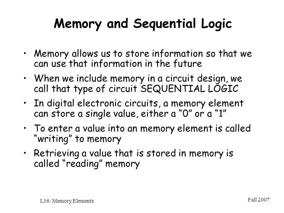 Fall 2007 L16: Memory Elements Memory and Sequential Logic Memory allows us to store information so that we can use that information in the future When we include memory in a circuit design, we call that type of circuit SEQUENTIAL LOGIC In digital electronic circuits, a memory element can store a single value, either a 0 or a 1 To enter a value into an memory element is called writing to memory Retrieving a value that is stored in memory is called reading memory