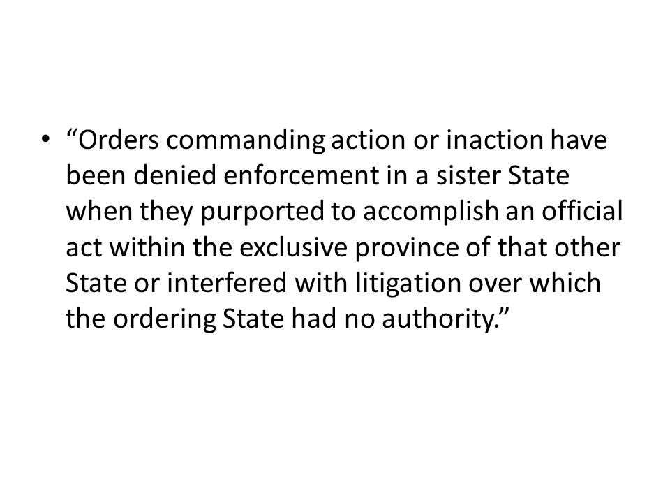 Orders commanding action or inaction have been denied enforcement in a sister State when they purported to accomplish an official act within the exclusive province of that other State or interfered with litigation over which the ordering State had no authority.