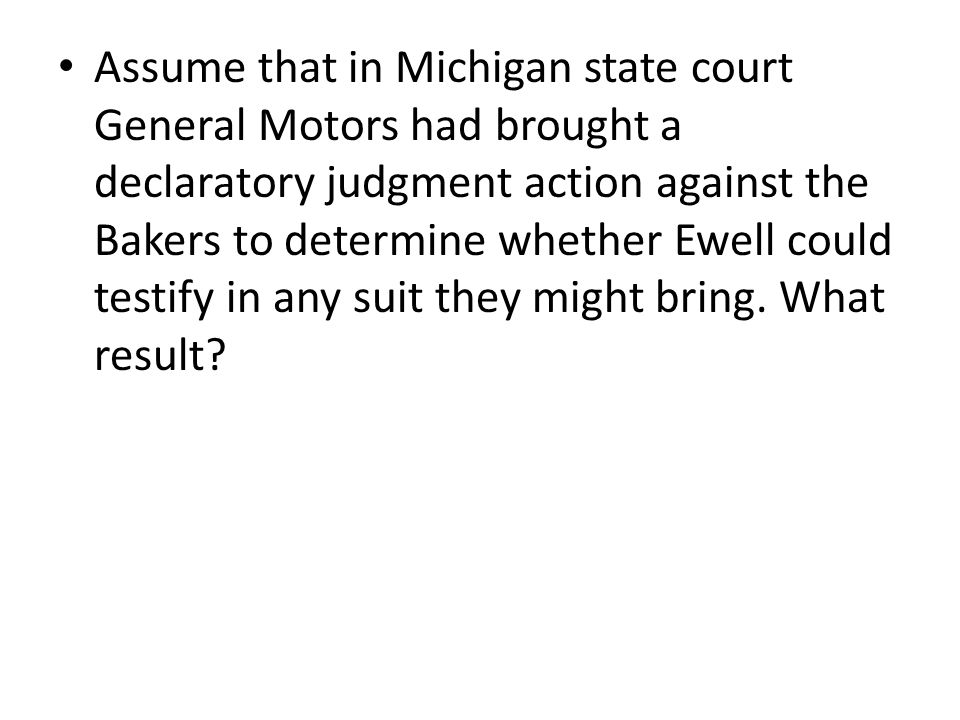 Assume that in Michigan state court General Motors had brought a declaratory judgment action against the Bakers to determine whether Ewell could testify in any suit they might bring.