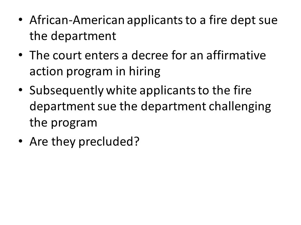 African-American applicants to a fire dept sue the department The court enters a decree for an affirmative action program in hiring Subsequently white applicants to the fire department sue the department challenging the program Are they precluded