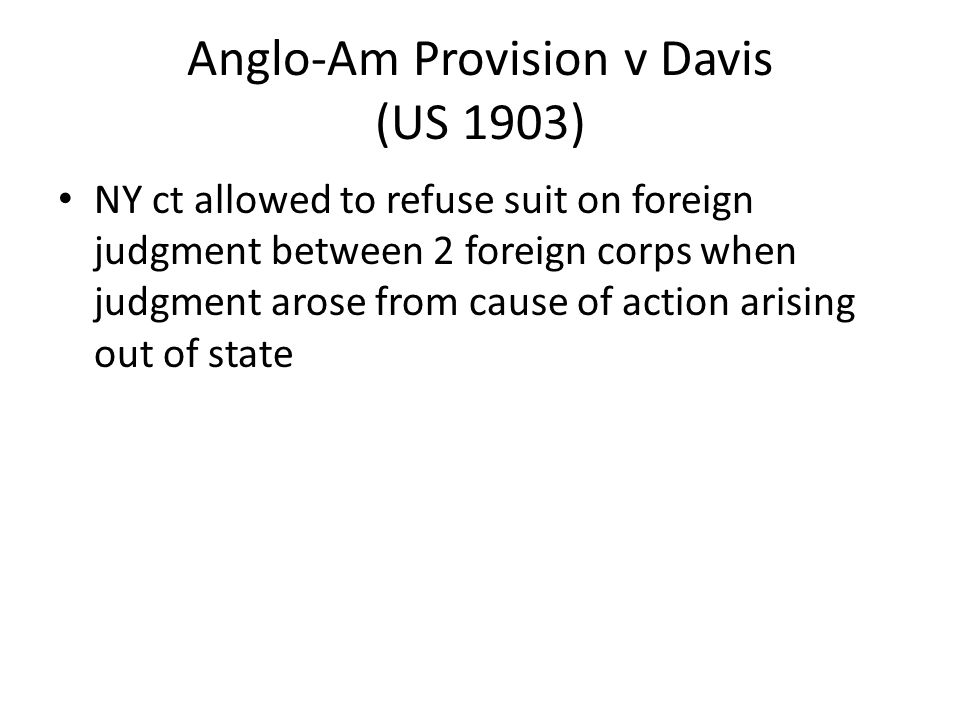 Anglo-Am Provision v Davis (US 1903) NY ct allowed to refuse suit on foreign judgment between 2 foreign corps when judgment arose from cause of action arising out of state