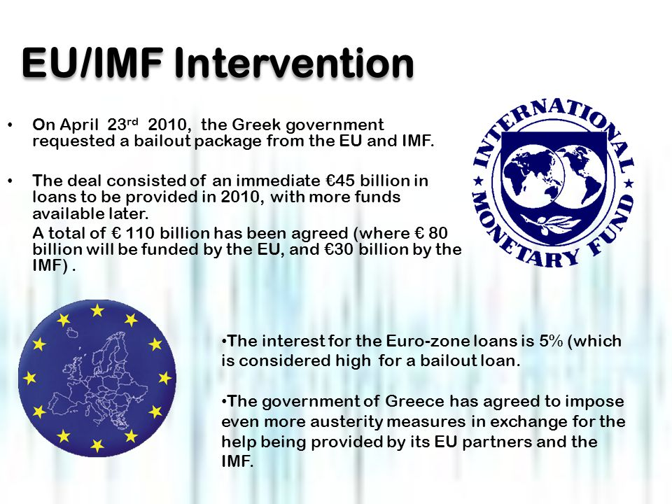 EU/IMF Intervention On April 23 rd 2010, the Greek government requested a bailout package from the EU and IMF.