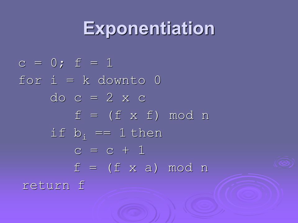 Exponentiation c = 0; f = 1 for i = k downto 0 do c = 2 x c do c = 2 x c f = (f x f) mod n f = (f x f) mod n if b i == 1 then if b i == 1 then c = c + 1 c = c + 1 f = (f x a) mod n f = (f x a) mod n return f return f