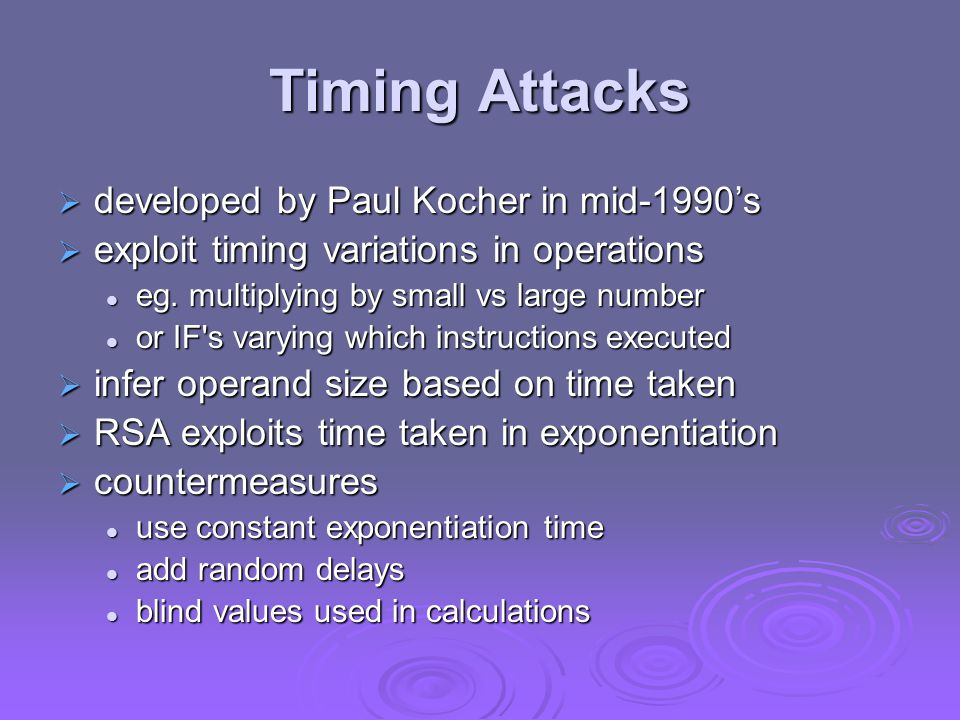 Timing Attacks  developed by Paul Kocher in mid-1990's  exploit timing variations in operations eg.