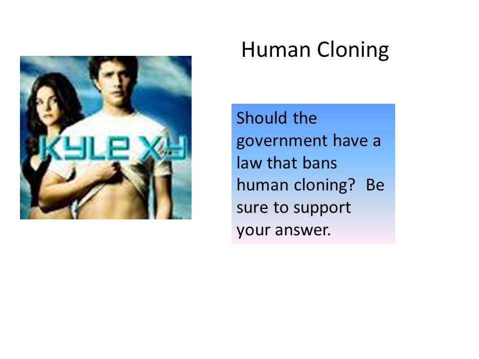 Human Cloning Should the government have a law that bans human cloning.