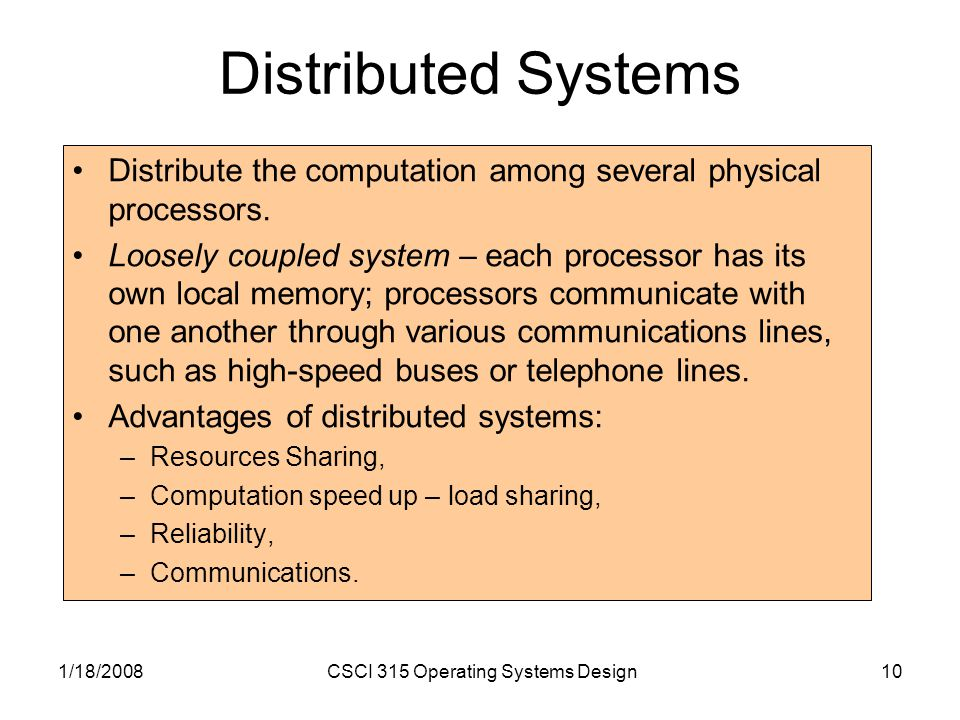 1/18/2008CSCI 315 Operating Systems Design10 Distributed Systems Distribute the computation among several physical processors.