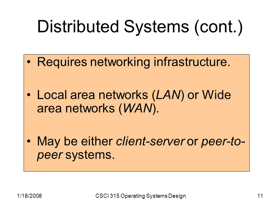 1/18/2008CSCI 315 Operating Systems Design11 Distributed Systems (cont.) Requires networking infrastructure.