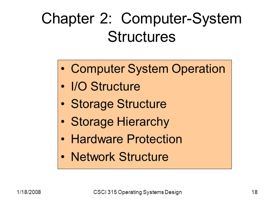 1/18/2008CSCI 315 Operating Systems Design18 Chapter 2: Computer-System Structures Computer System Operation I/O Structure Storage Structure Storage Hierarchy Hardware Protection Network Structure