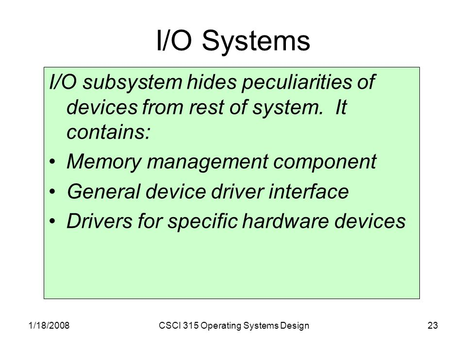 1/18/2008CSCI 315 Operating Systems Design23 I/O Systems I/O subsystem hides peculiarities of devices from rest of system.