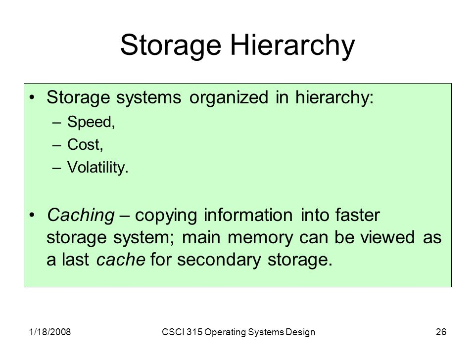 1/18/2008CSCI 315 Operating Systems Design26 Storage Hierarchy Storage systems organized in hierarchy: –Speed, –Cost, –Volatility.