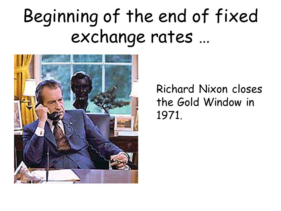 Beginning of the end of fixed exchange rates … Richard Nixon closes the Gold Window in 1971.