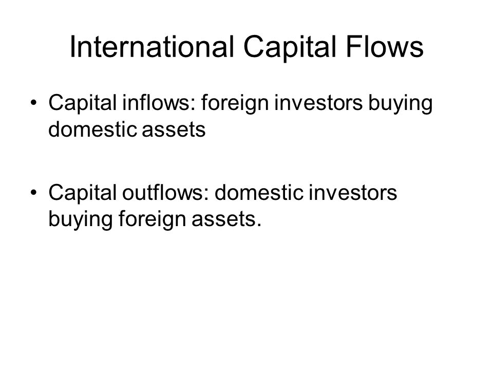 International Capital Flows Capital inflows: foreign investors buying domestic assets Capital outflows: domestic investors buying foreign assets.